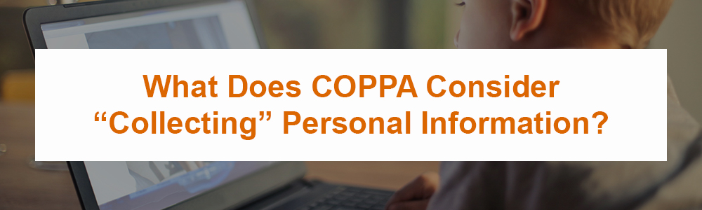 """What Does COPPA Consider """"Collecting"""" Personal Information?"""