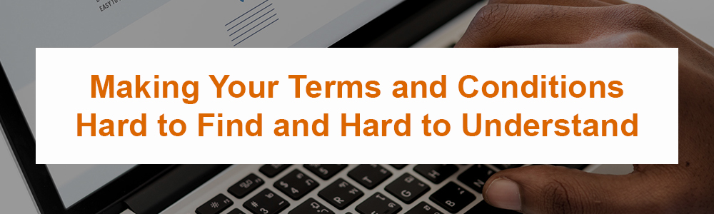 Making Your Terms and Conditions Hard to Find and Hard to Understand