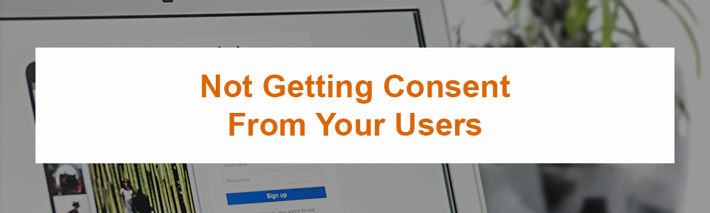 Not Getting Consent From Your Users