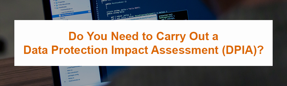 Do You Need to Carry Out a Data Protection Impact Assessment (DPIA)?
