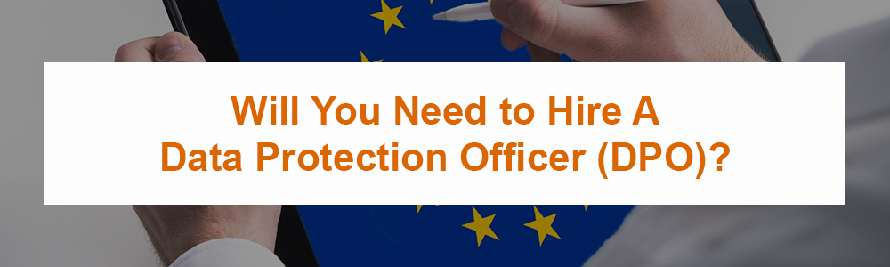 Will You Need to Hire A Data Protection Officer (DPO)?