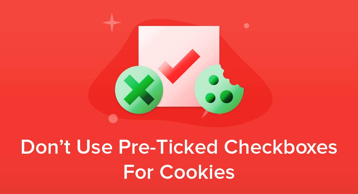 Don't Use Pre-Ticked Checkboxes For Cookies