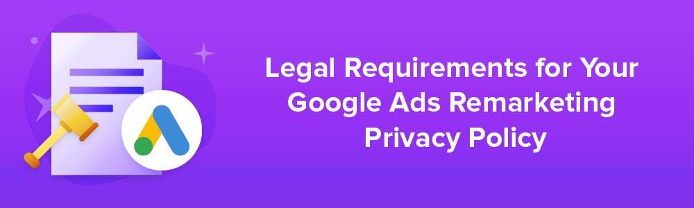 Legal Requirements for Your Google Ads Remarketing Privacy Policy