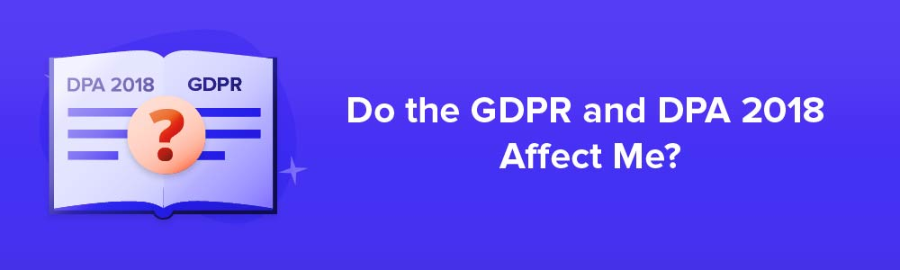 Do the GDPR and DPA 2018 Affect Me?