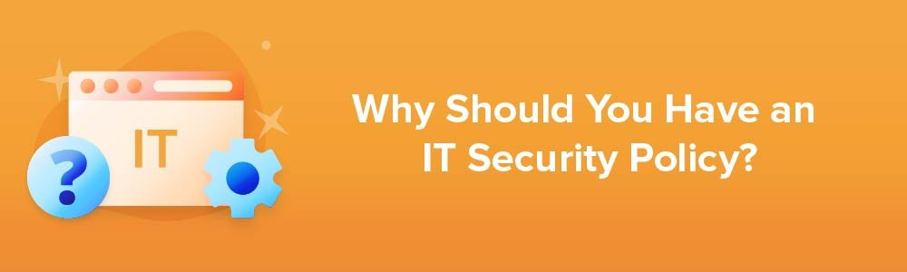 Why Should You Have an IT Security Policy?