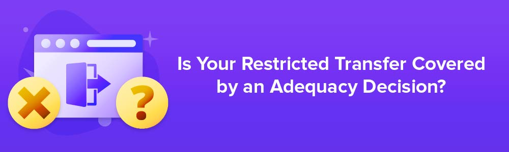Is Your Restricted Transfer Covered by an Adequacy Decision?