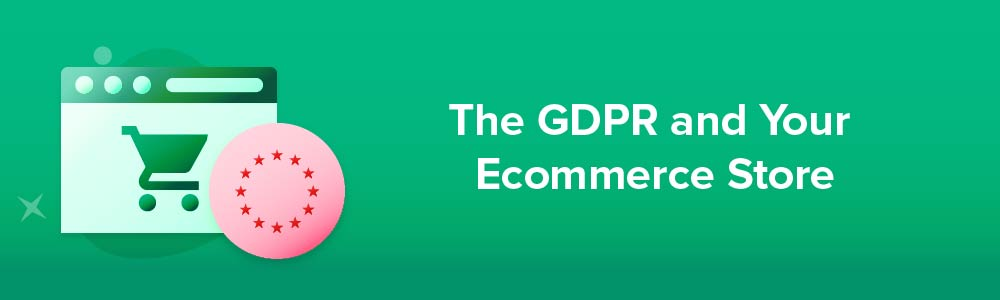 The GDPR and Your Ecommerce Store