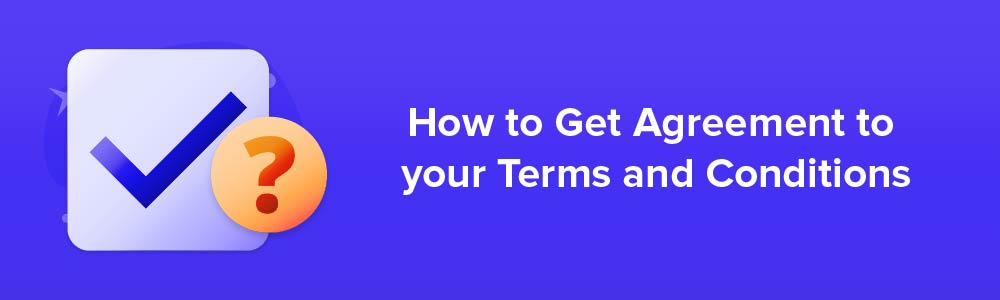 How to Get Agreement to your Terms and Conditions