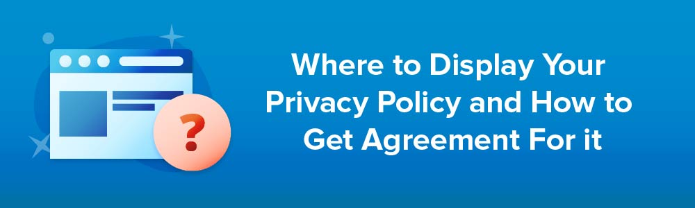 Where to Display Your Privacy Policy and How to Get Agreement For it