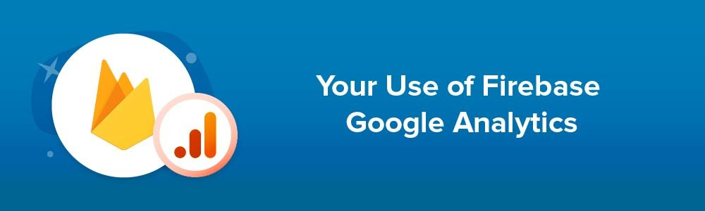 Your Use of Firebase Google Analytics