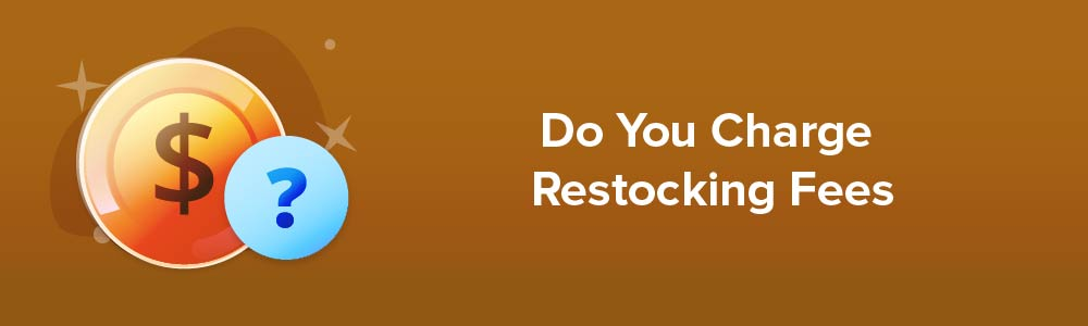 Do You Charge Restocking Fees