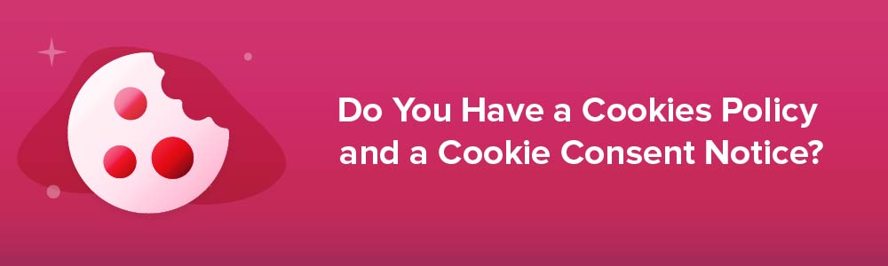 Do You Have a Cookies Policy and a Cookie Consent Notice?