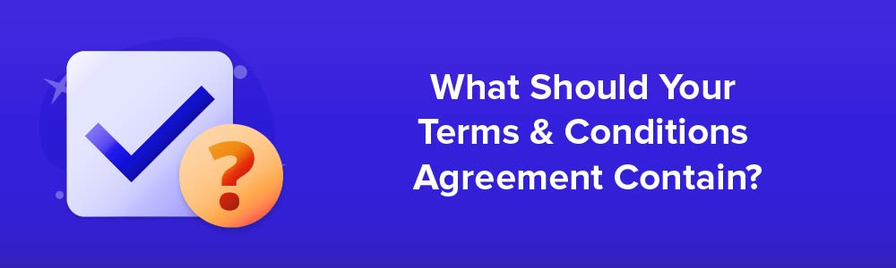 What Should Your Terms and Conditions Agreement Contain?