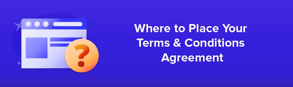 Where to Place Your Terms and Conditions Agreement?
