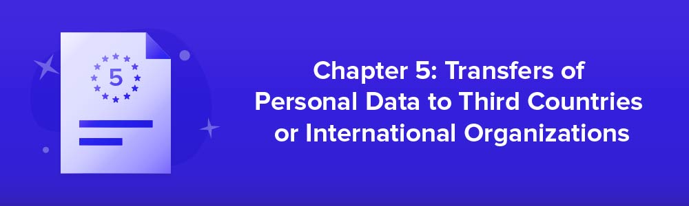 Chapter 5: Transfers of Personal Data to Third Countries or International Organizations