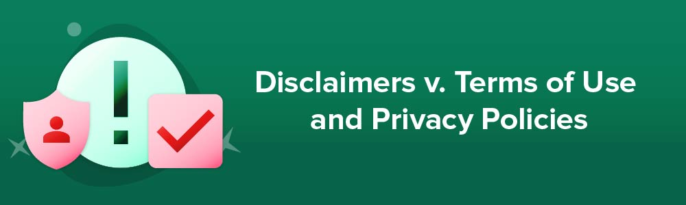 Disclaimers v. Terms of Use and Privacy Policies
