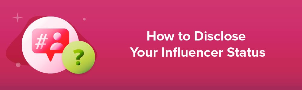 How to Disclose Your Influencer Status
