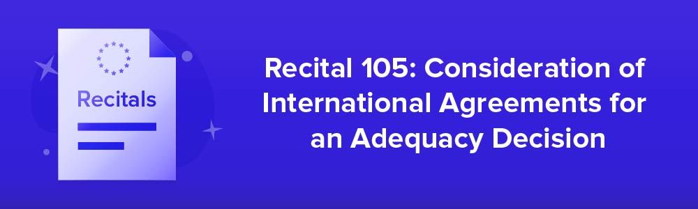 Recital 105: Consideration of International Agreements for an Adequacy Decision