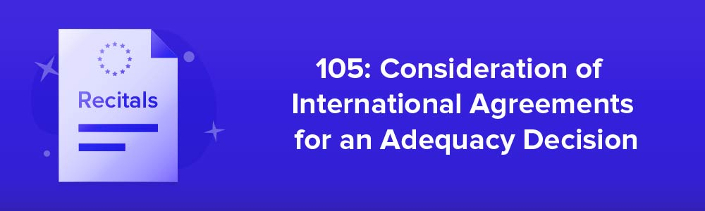 105: Consideration of International Agreements for an Adequacy Decision