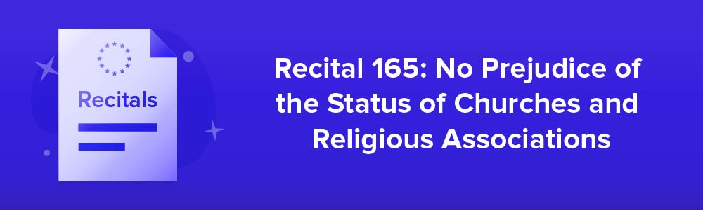 Recital 165: No Prejudice of the Status of Churches and Religious Associations