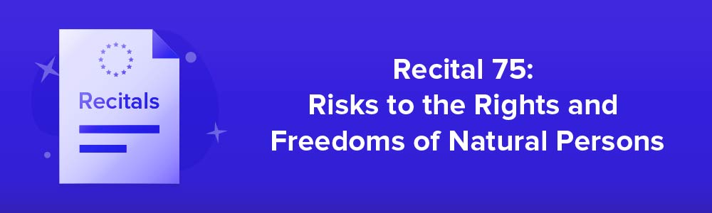 Recital 75: Risks to the Rights and Freedoms of Natural Persons