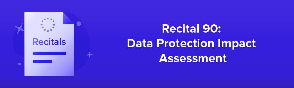 Recital 90: Data Protection Impact Assessment
