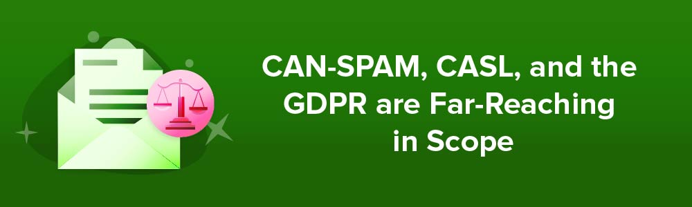 CAN-SPAM, CASL, and the GDPR are Far-Reaching in Scope
