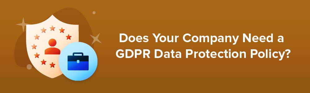 Does Your Company Need a GDPR Data Protection Policy?