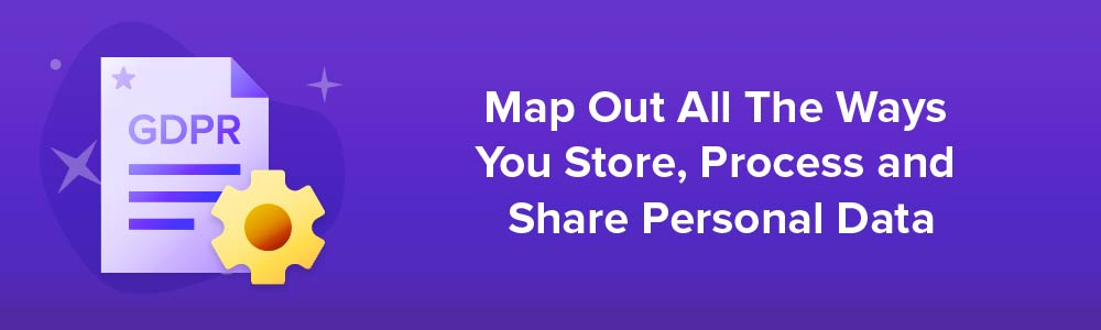 Map Out All The Ways You Store, Process and Share Personal Data