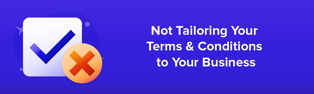 Not Tailoring Your Terms and Conditions to Your Business