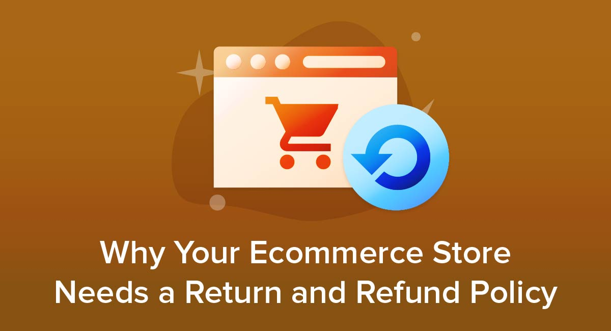 Why Your Ecommerce Store Needs a Return and Refund Policy