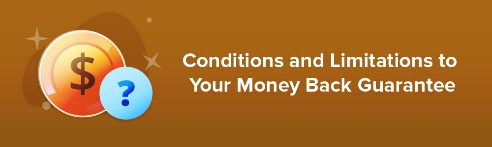 Conditions and Limitations to Your Money Back Guarantee