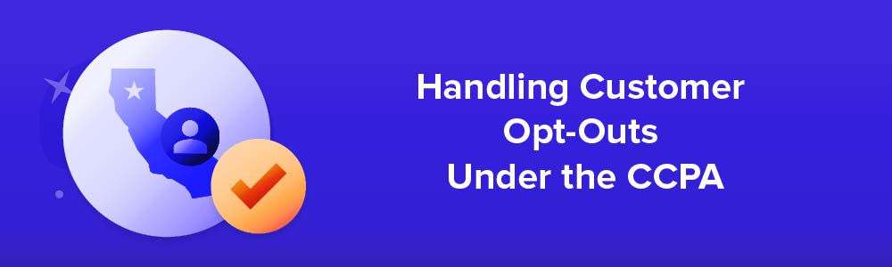 Handling Customer Opt-Outs Under the CCPA