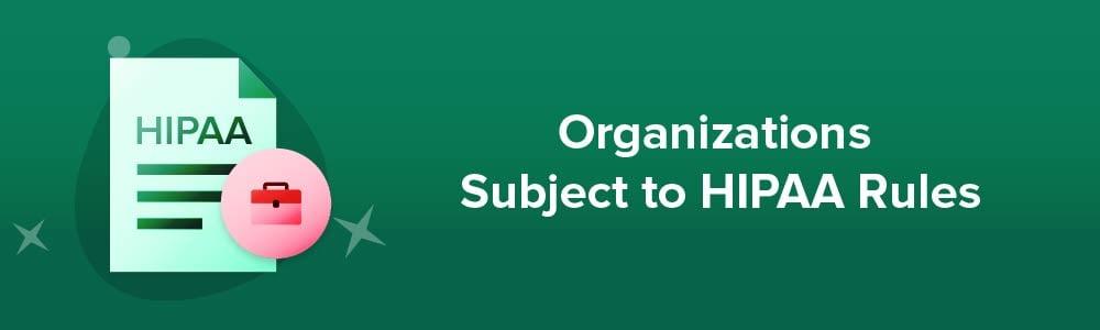 Organizations Subject to HIPAA Rules