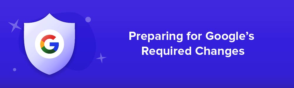 Preparing for Google's Required Changes