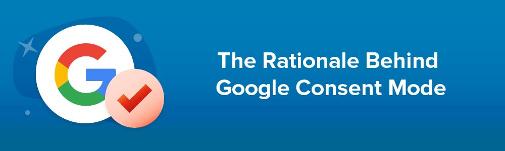 The Rationale Behind Google Consent Mode