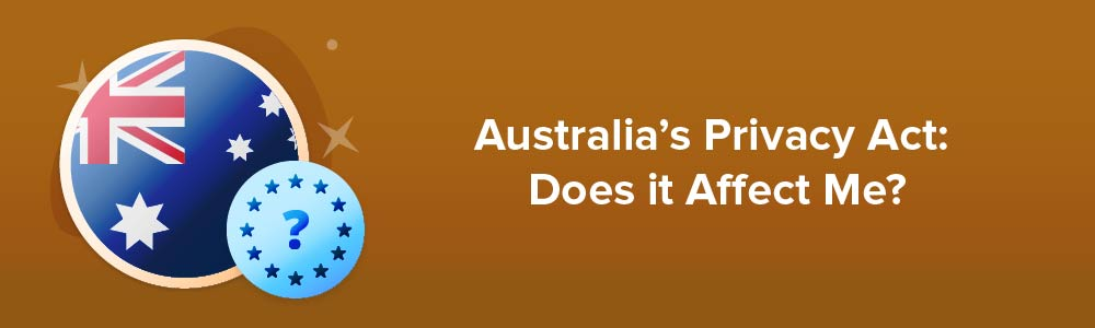 Australia's Privacy Act: Does it Affect Me?