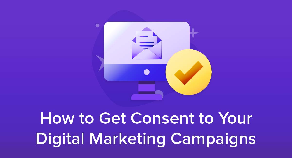 How to Get Consent to Your Digital Marketing Campaigns